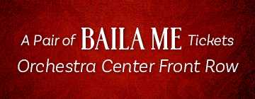 A PAIR OF BAILA ME TICKETS Orchestra Center Front Row
