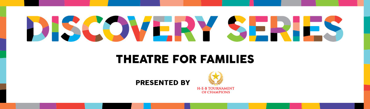 Discovery Series Theatre for Families Presented by H-E-B Tournament of Champions