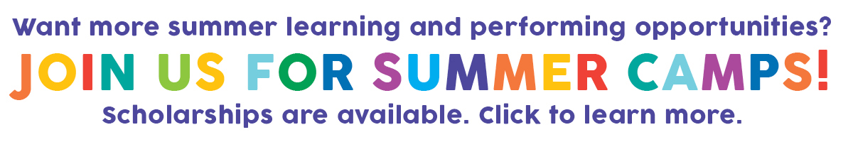 Want more summer learning and performing opportunities? Join us for Summer Camps! Scholarships are available. Click to learn more.